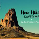How Hiking Saved Me + the Best Trails in Phoenix