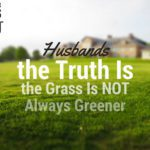 Husbands, the Truth Is the Grass Is NOT Always Greener