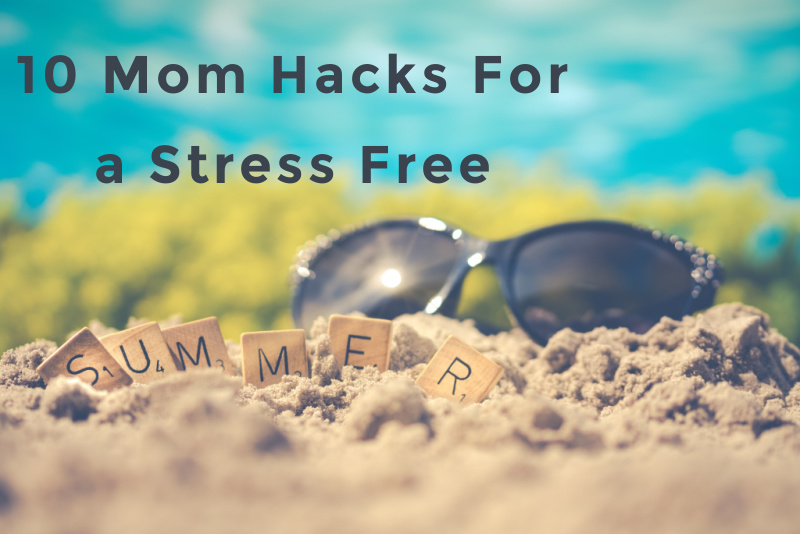 10 mom hacks for a stress free summer
